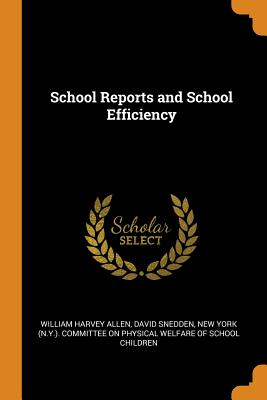 School Reports and School Efficiency - Allen, William Harvey, and Snedden, David, and New York (N y ) Committee on Physical W (Creator)