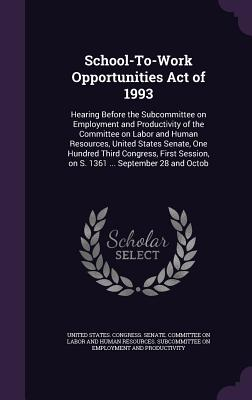 School-To-Work Opportunities Act of 1993: Hearing Before the Subcommittee on Employment and Productivity of the Committee on Labor and Human Resources, United States Senate, One Hundred Third Congress, First Session, on S. 1361 ... September 28 and Octob - United States Congress Senate Committ (Creator)