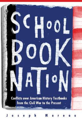 Schoolbook Nation: Conflicts Over American History Textbooks from the Civil War to the Present - Moreau, Joseph