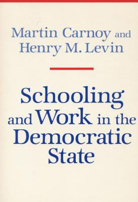 Schooling and Work in the Democratic State - Carnoy, Martin, and Levin, Henry M, Professor