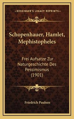 Schopenhauer, Hamlet, Mephistopheles: Frei Aufsatze Zur Naturgeschichte Des Pessimismus (1901) - Paulsen, Friedrich