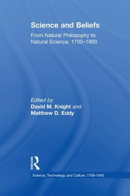 Science and Beliefs: From Natural Philosophy to Natural Science, 1700-1900 - Eddy, Matthew D., and Knight, David M. (Editor)