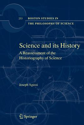 Science and Its History: A Reassessment of the Historiography of Science - Agassi, Joseph