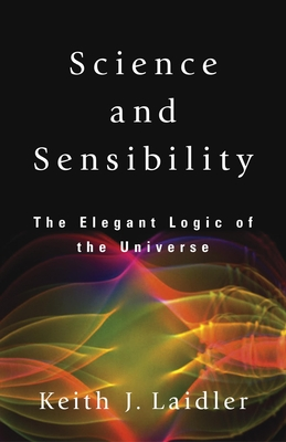 Science and Sensibility: The Elegant Logic of the Universe - Laidler, Keith J