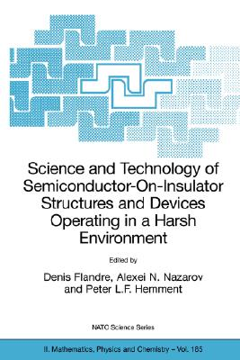 Science and Technology of Semiconductor-On-Insulator Structures and Devices Operating in a Harsh Environment: Proceedings of the NATO Advanced Research Workshop on Science and Technology of Semiconductor-On-Insulator Structures and Devices Operating in... - Flandre, Denis (Editor), and Nazarov, Alexei N (Editor), and Hemment, Peter L F (Editor)