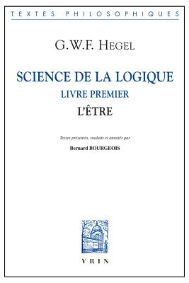 Science de La Logique: Livre Premier. L'Etre - Hegel, Georg Wilhelm, and Bourgeois, Bernard (Footnotes by)