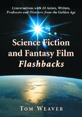 Science Fiction and Fantasy Film Flashbacks: Conversations with 24 Actors, Writers, Producers and Directors from the Golden Age - Weaver, Tom
