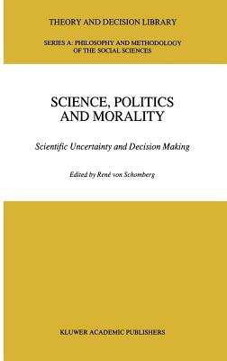 Science, Politics and Morality: Scientific Uncertainty and Decision Making - Von Schomberg, R (Editor)