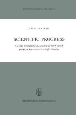 Scientific Progress: A Study Concerning the Nature of the Relation Between Successive Scientific Theories - Dilworth, Craig