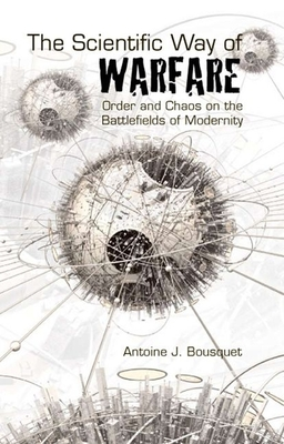 Scientific Way of Warfare: Order and Chaos on the Battlefields of Modernity - Bousquet, Antoine J