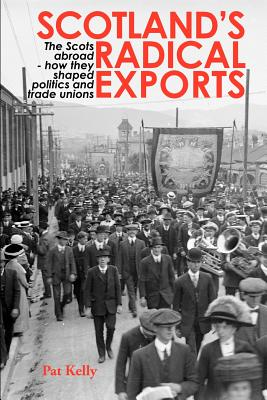 Scotland's Radical Exports: The Scots Abroad - How They Shaped Politics and Trade Unions - Kelly, Pat