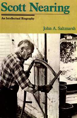 Scott Nearing: An American Radical, and American Homesteader, an American Original - Saltmarsh, John