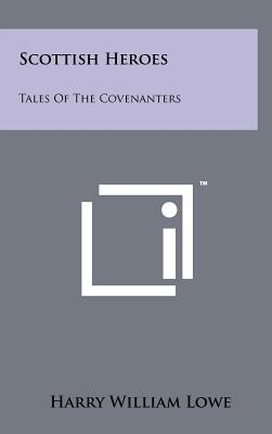 Scottish Heroes: Tales of the Covenanters - Lowe, Harry William