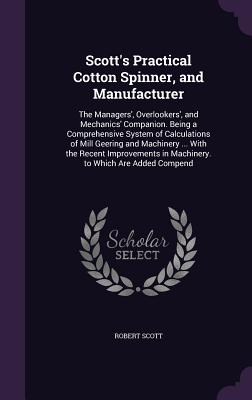 Scott's Practical Cotton Spinner, and Manufacturer: The Managers', Overlookers', and Mechanics' Companion. Being a Comprehensive System of Calculations of Mill Geering and Machinery ... with the Recent Improvements in Machinery. to Which Are Added Compend - Scott, Robert