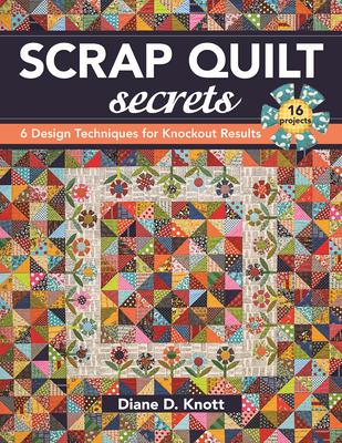 Scrap Quilt Secrets: 6 Design Techniques for Knockout Results - Knott, Diane D.