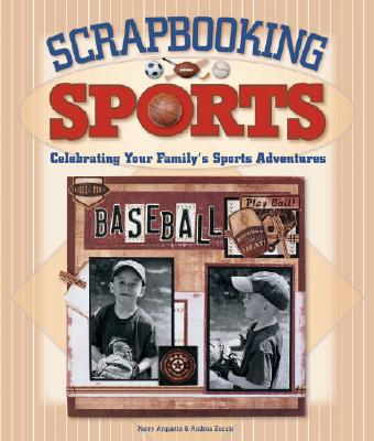Scrapbooking Sports: Celebrating Your Family's Sports Adventures - Zocchi, Andrea, and Arquette, Kerry
