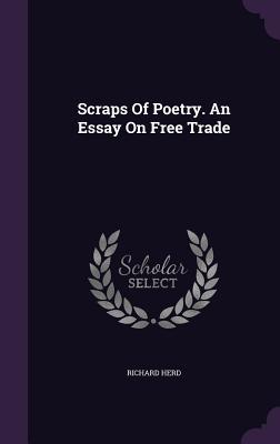 Scraps of Poetry. an Essay on Free Trade - Herd, Richard