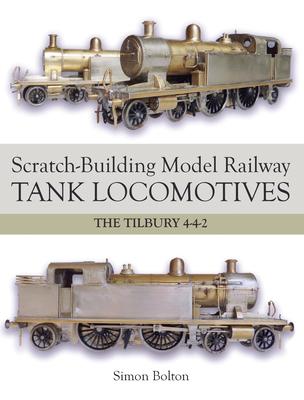 Scratch-Building Model Railway Tank Locomotives: The Tilbury 4-4-2 - Bolton, Simon