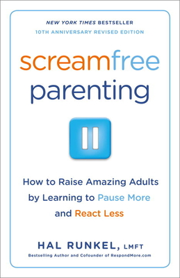 Screamfree Parenting, 10th Anniversary Revised Edition: How to Raise Amazing Adults by Learning to Pause More and React Less - Runkel, Hal