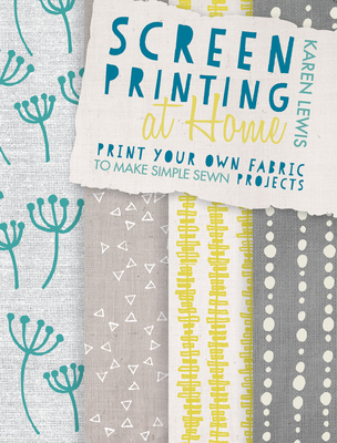 Screen Printing at Home: Print Your Own Fabric to Make Simple Sewn Projects - Lewis, Karen