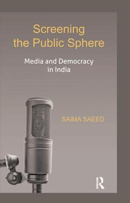 Screening the Public Sphere: Media and Democracy in India - Saeed, Saima