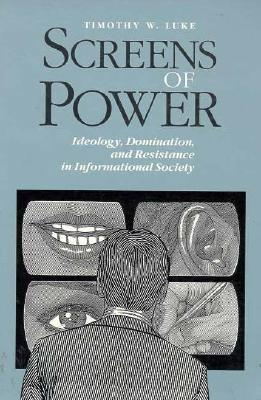 Screens of Power: Ideology, Domination, and Resistance in Informational Society - Luke, Timothy W