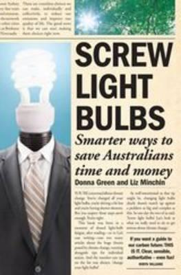 Screw Light Bulbs: Smarter Ways to Save Australians Time and Money - Green, Donna, and Minchin, Liz