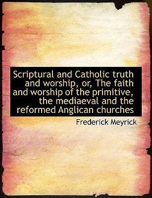 Scriptural and Catholic Truth and Worship, Or, the Faith and Worship of the Primitive, the Mediaeval - Meyrick, Frederick