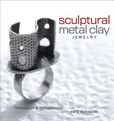 Sculptural Metal Clay Jewelry: Techniques + Explorations - McKinnon, Kate