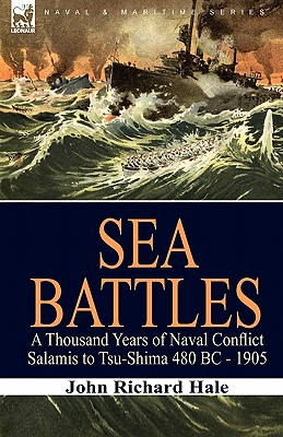 Sea Battles: a Thousand Years of Naval Conflict-Salamis to Tsu-Shima 480 BC - 1905 - Hale, John Richard