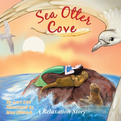 Sea Otter Cove: A Stress Management Story for Children Introducing Diaphragmatic Breathing to Lower Anxiety, Control Anger, and Promote Peaceful Sleep - Lite, Lori