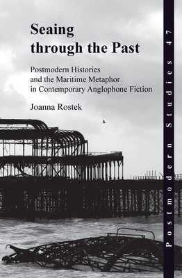 Seaing through the Past: Postmodern Histories and the Maritime Metaphor in Contemporary Anglophone Fiction - Rostek, Joanna