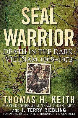 Seal Warrior: Death in the Dark: Vietnam 1968-1972 - Keith, Thomas H, and Riebling, J Terry, and Thornton, Michael E (Foreword by)