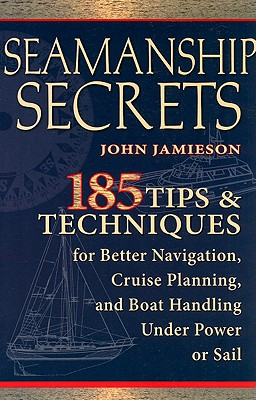 Seamanship Secrets: 185 Tips & Techniques for Better Navigation, Cruise Planning, and Boat Handling Under Power or Sail - Jamieson, John