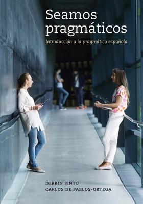 Seamos Pragmaticos: Introduccion a la Pragmatica Espanola - Pinto, Derrin, Dr., and De Pablos-Ortega, Carlos, Dr.