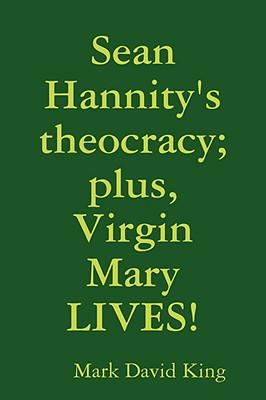 Sean Hannity's Theocracy; Plus, Virgin Mary Lives! - King, Mark David