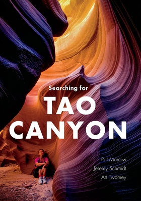 Searching for Tao Canyon - Morrow, Pat, and Schmidt, Jeremy, and Tomey, Art