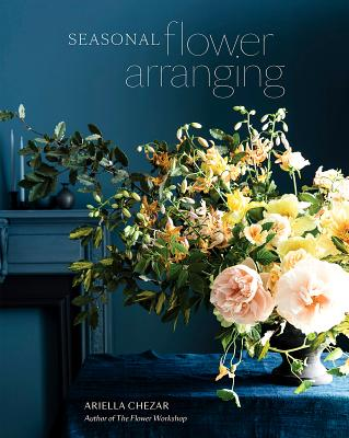 Seasonal Flower Arranging: Fill Your Home with Blooms, Branches, and Foraged Materials All Year Round - Chezar, Ariella, and Michaels, Julie