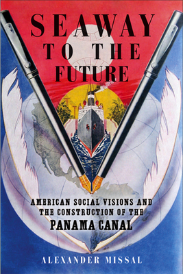 Seaway to the Future: American Social Visions and the Construction of the Panama Canal - Missal, Alexander, and Cummings, Ora (Translated by)