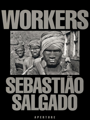 Sebastião Salgado: Workers: An Archaeology of the Industrial Age - Salgado, Sebastiao (Photographer)