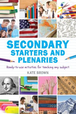 Secondary Starters and Plenaries: Ready-To-Use Activities for Teaching Any Subject - Brown, Kate