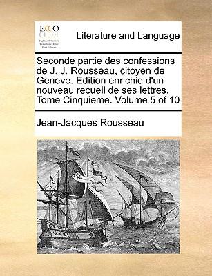 Seconde Partie Des Confessions de J. J. Rousseau, Citoyen de Geneve. Edition Enrichie D'Un Nouveau Recueil de Ses Lettres. Tome Sixieme. Volume 6 of 10 - Rousseau, Jean Jacques