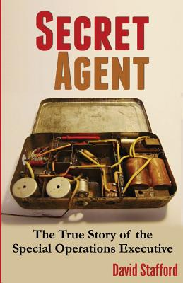 Secret Agent: The True Story of the Special Operations Executive - Stafford, David