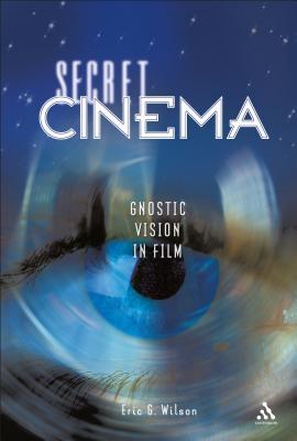 Secret Cinema: Gnostic Vision in Film - Wilson, Eric G