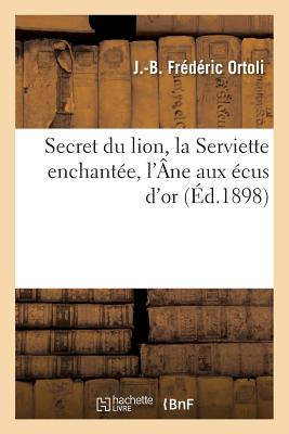 Secret Du Lion, La Serviette Enchantee, L'Ane Aux Ecus D'Or Et Maitre Baton Frappant: Salomon Le Grand-Roi Et Les Huppes Aux Couronnes D'Or - Ortoli, J -B Frederic