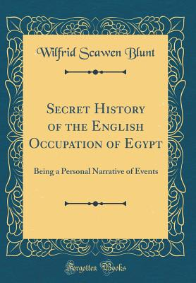 Secret History of the English Occupation of Egypt: Being a Personal Narrative of Events (Classic Reprint) - Blunt, Wilfrid Scawen