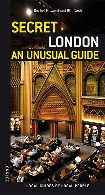 Secret London - an Unusual Guide - Howard, Rachel, and Nash, Bill, and Rivoal, Stephanie (Photographer)