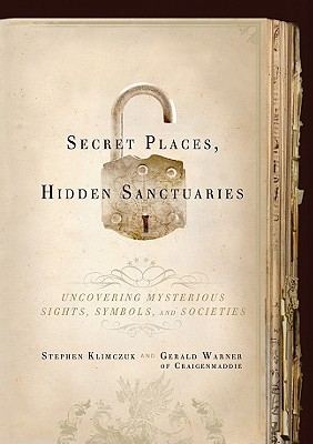 Secret Places, Hidden Sanctuaries: Uncovering Mysterious Sites, Symbols, and Societies - Klimczuk, Stephen, and Warner, Gerald