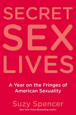 Secret Sex Lives: A Year on the Fringes of American Sexuality - Spencer, Suzy