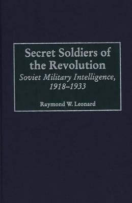 Secret Soldiers of the Revolution: Soviet Military Intelligence, 1918-1933 - Leonard, Raymond